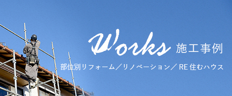 Works 施工事例 リフォーム/リノベーション/RE住むハウス